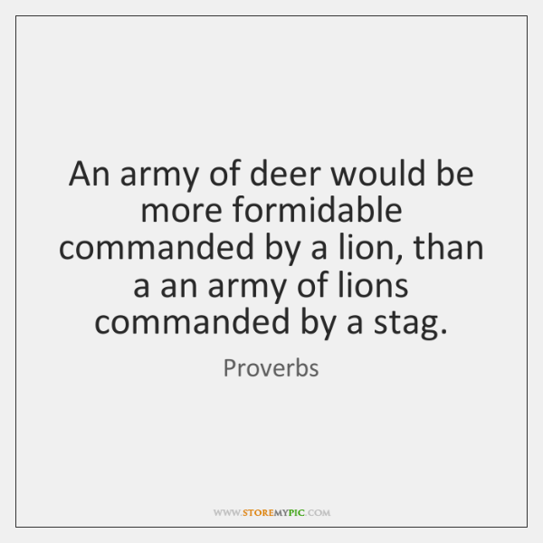 An army of deer would be more formidable commanded by a lion, ...