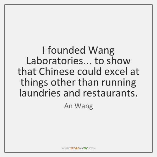 I founded Wang Laboratories... to show that Chinese could excel at things ...