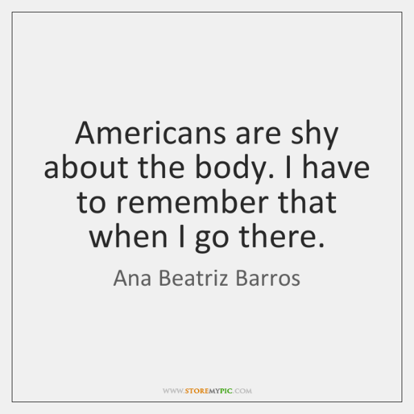 Americans are shy about the body. I have to remember that when ...