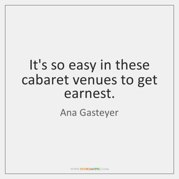 It's so easy in these cabaret venues to get earnest.