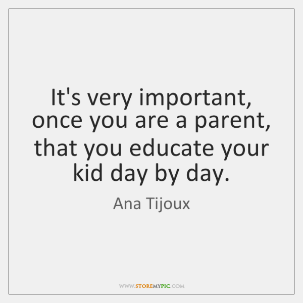 It's very important, once you are a parent, that you educate your ...