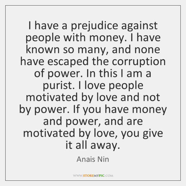 I have a prejudice against people with money. I have known so ...