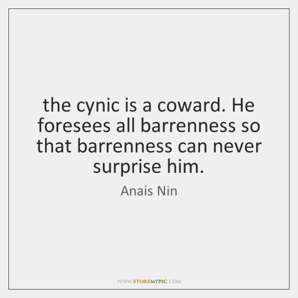 the cynic is a coward. He foresees all barrenness so that barrenness ...