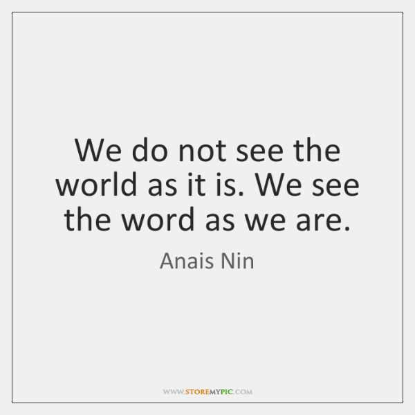 We do not see the world as it is. We see the ...