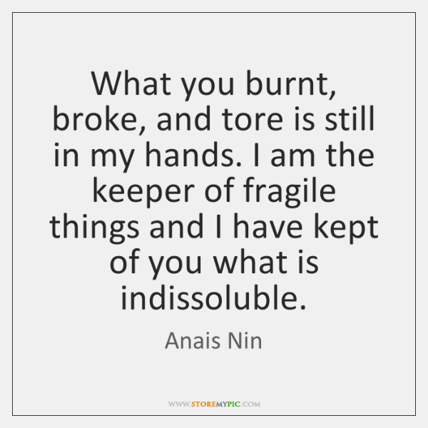 What you burnt, broke, and tore is still in my hands. I ...