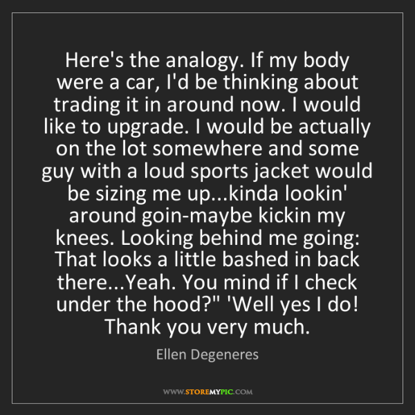 Ellen Degeneres: Here's the analogy. If my body were a car, I'd be thinking...
