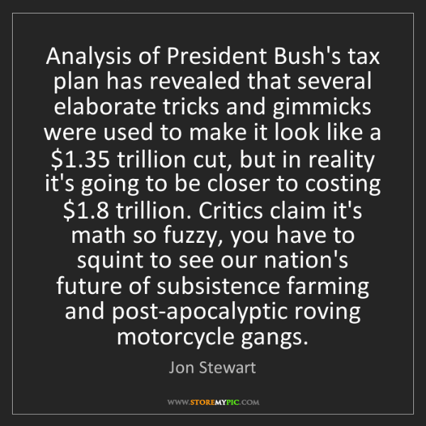 Jon Stewart: Analysis of President Bush's tax plan has revealed that...