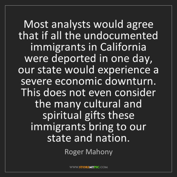 Roger Mahony: Most analysts would agree that if all the undocumented...