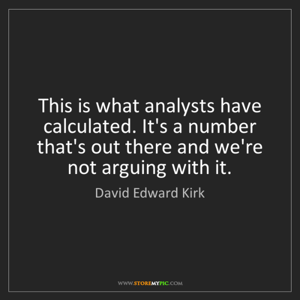David Edward Kirk: This is what analysts have calculated. It's a number...