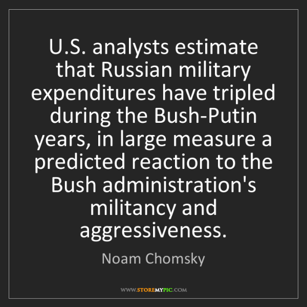Noam Chomsky: U.S. analysts estimate that Russian military expenditures...