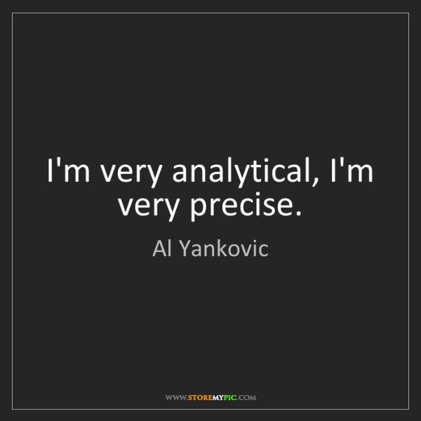 Al Yankovic: I'm very analytical, I'm very precise.