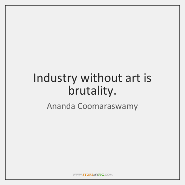Industry without art is brutality.
