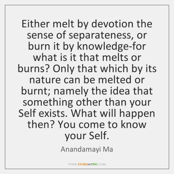 Either melt by devotion the sense of separateness, or burn it by ...
