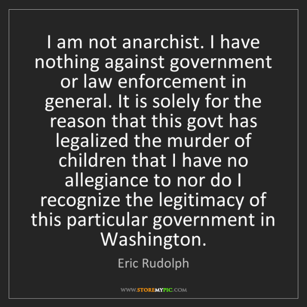 Eric Rudolph: I am not anarchist. I have nothing against government...