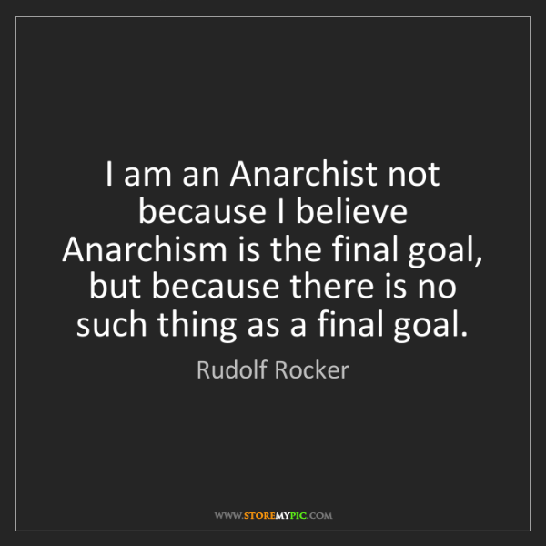 Rudolf Rocker: I am an Anarchist not because I believe Anarchism is...