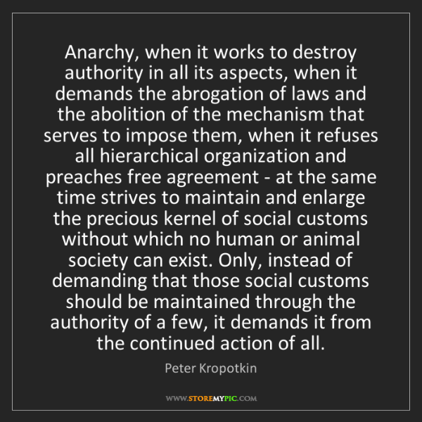 Peter Kropotkin: Anarchy, when it works to destroy authority in all its...