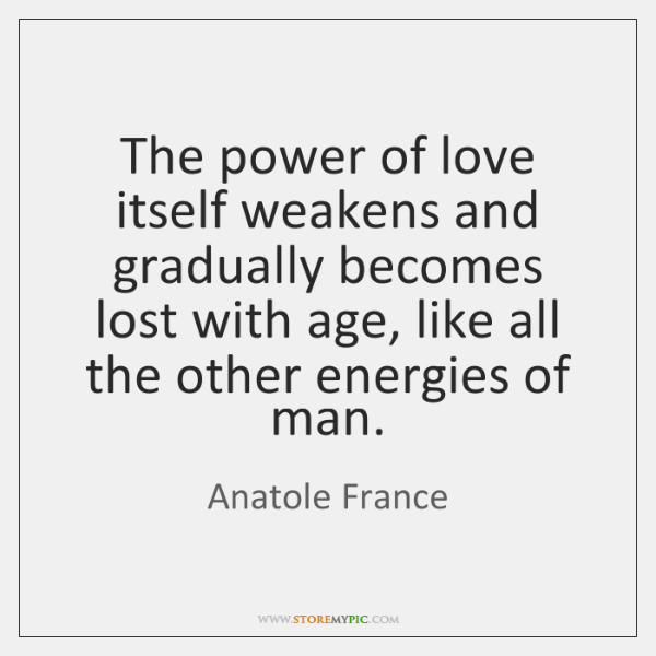 The power of love itself weakens and gradually becomes lost with age, ...