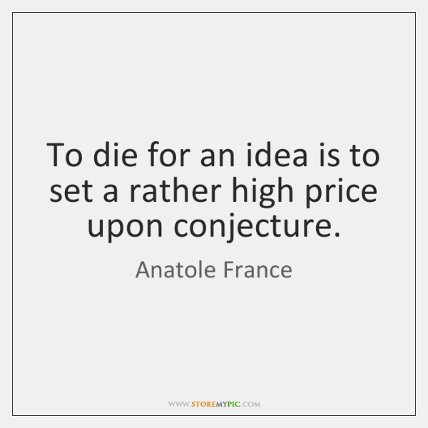 To die for an idea is to set a rather high price ...