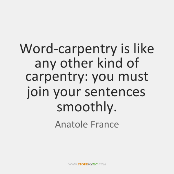 Word-carpentry is like any other kind of carpentry: you must join your ...