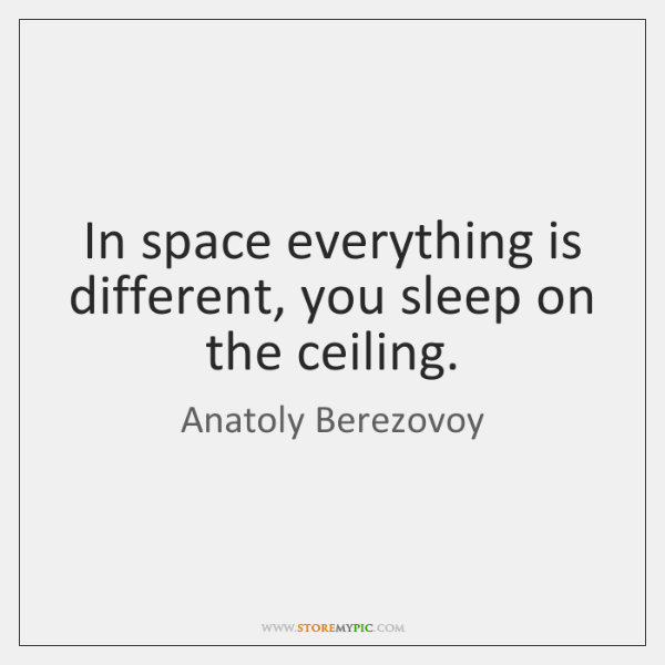 In space everything is different, you sleep on the ceiling.