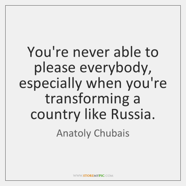 You're never able to please everybody, especially when you're transforming a country ...