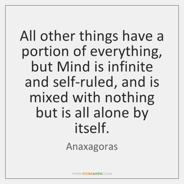 All other things have a portion of everything, but Mind is infinite ...