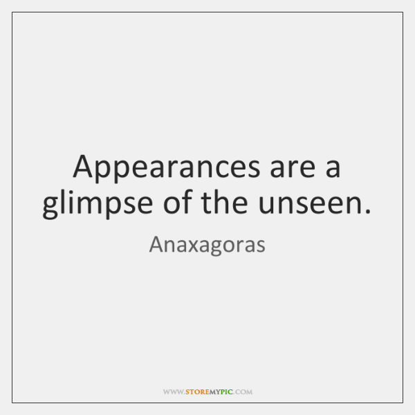 Appearances are a glimpse of the unseen.