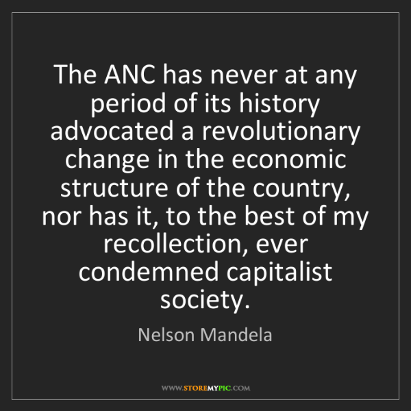 Nelson Mandela: The ANC has never at any period of its history advocated...
