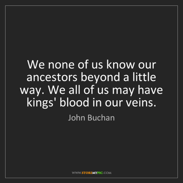 John Buchan: We none of us know our ancestors beyond a little way....