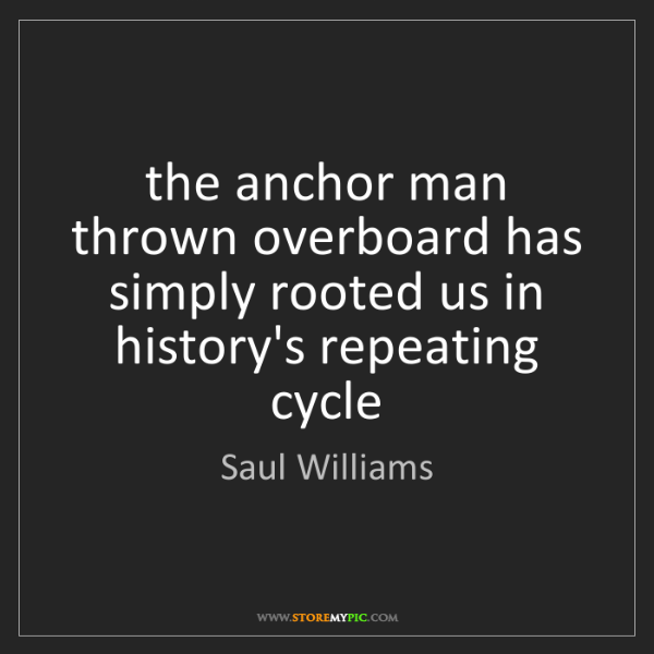 Saul Williams: the anchor man thrown overboard has simply rooted us...
