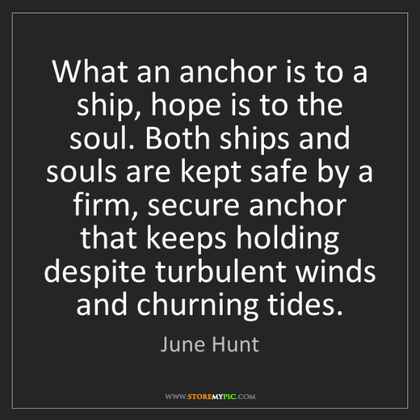June Hunt: What an anchor is to a ship, hope is to the soul. Both...