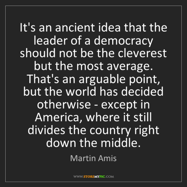 Martin Amis: It's an ancient idea that the leader of a democracy should...