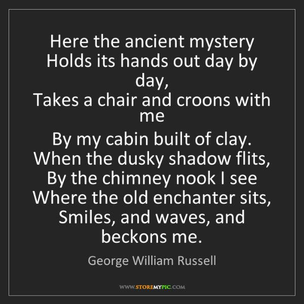 George William Russell: Here the ancient mystery   Holds its hands out day by...