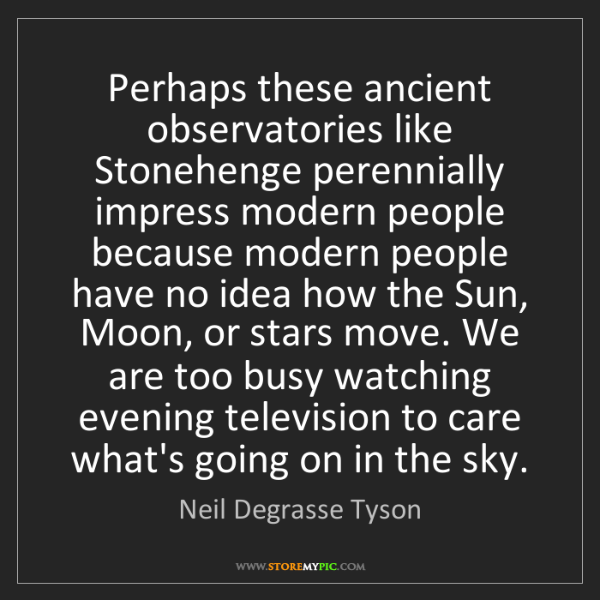 Neil Degrasse Tyson: Perhaps these ancient observatories like Stonehenge perennially...