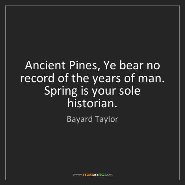 Bayard Taylor: Ancient Pines, Ye bear no record of the years of man....