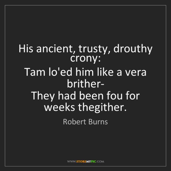 Robert Burns: His ancient, trusty, drouthy crony:   Tam lo'ed him like...