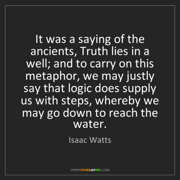 Isaac Watts: It was a saying of the ancients, Truth lies in a well;...