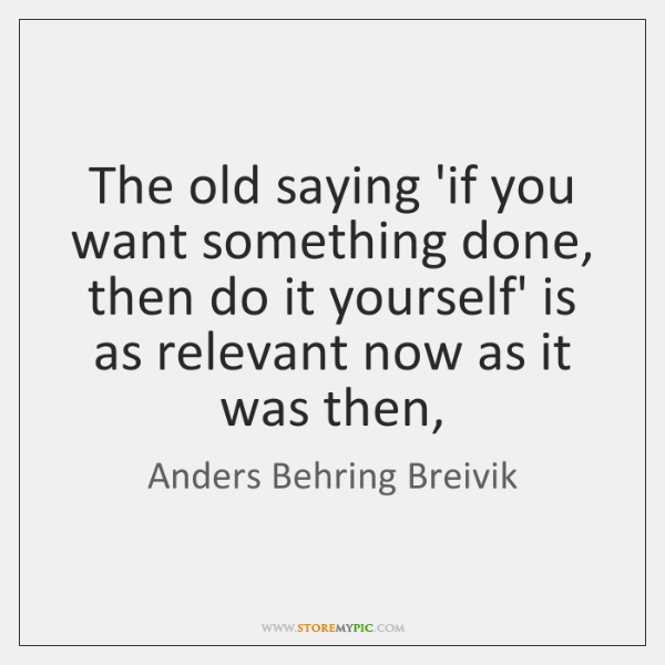 Anders behring breivik quotes storemypic the old saying if you want something done then do it yourself solutioingenieria Images