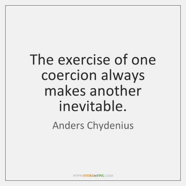The exercise of one coercion always makes another inevitable.