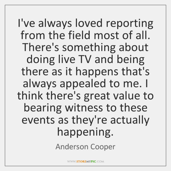I've always loved reporting from the field most of all. There's something ...