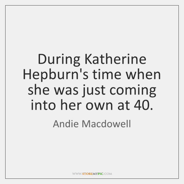 During Katherine Hepburn's time when she was just coming into her own ...