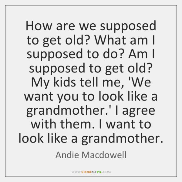 How are we supposed to get old? What am I supposed to ...