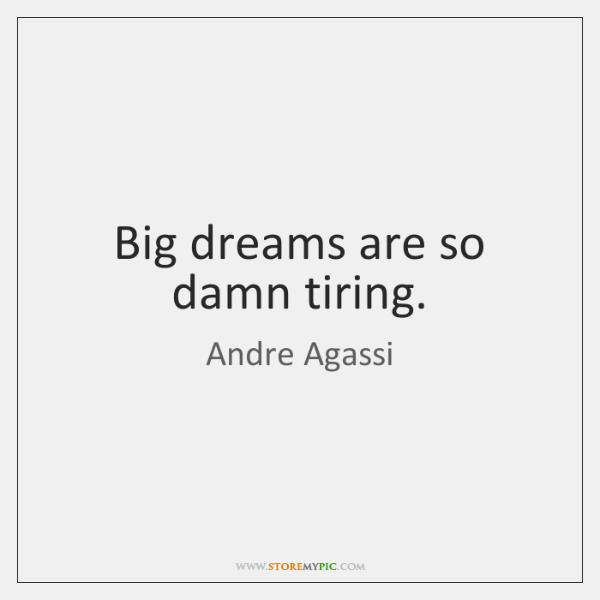 Big dreams are so damn tiring.