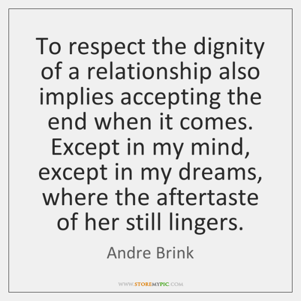 To respect the dignity of a relationship also implies accepting the end ...