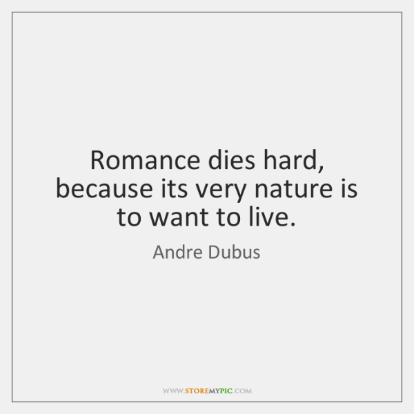 Romance dies hard, because its very nature is to want to live.