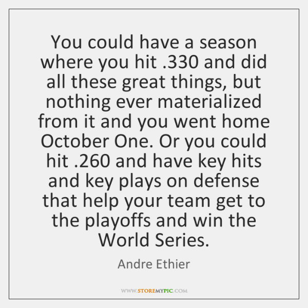 You could have a season where you hit .330 and did all these ...