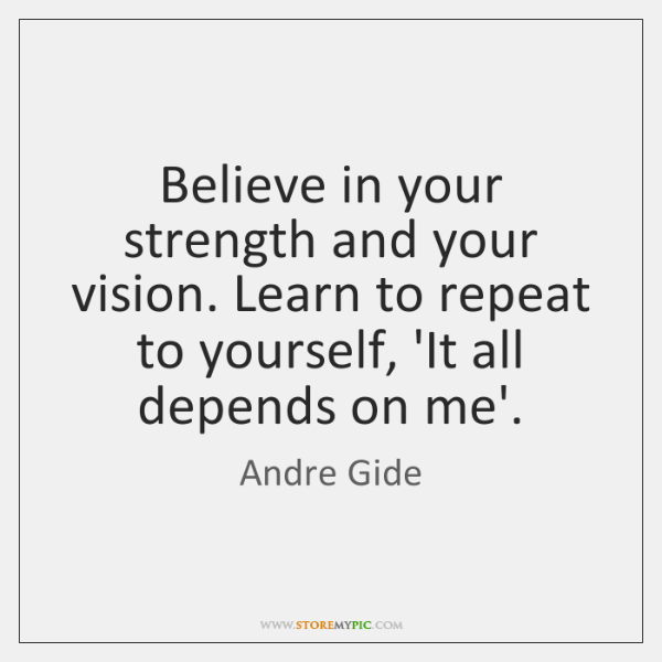 Believe in your strength and your vision. Learn to repeat to yourself, ...