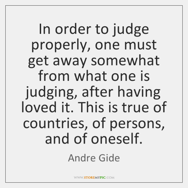 In order to judge properly, one must get away somewhat from what ...