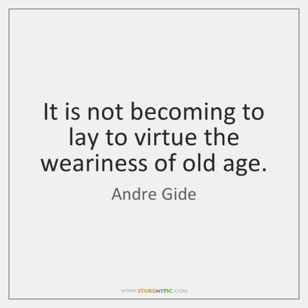 It is not becoming to lay to virtue the weariness of old ...
