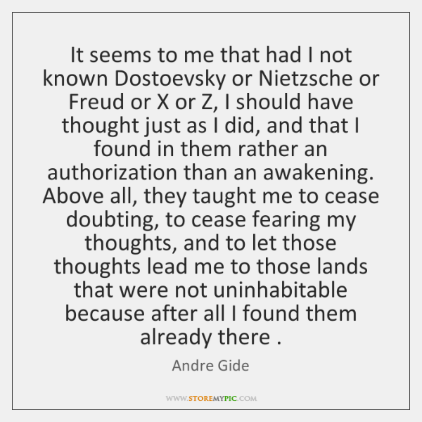 It seems to me that had I not known Dostoevsky or Nietzsche ...